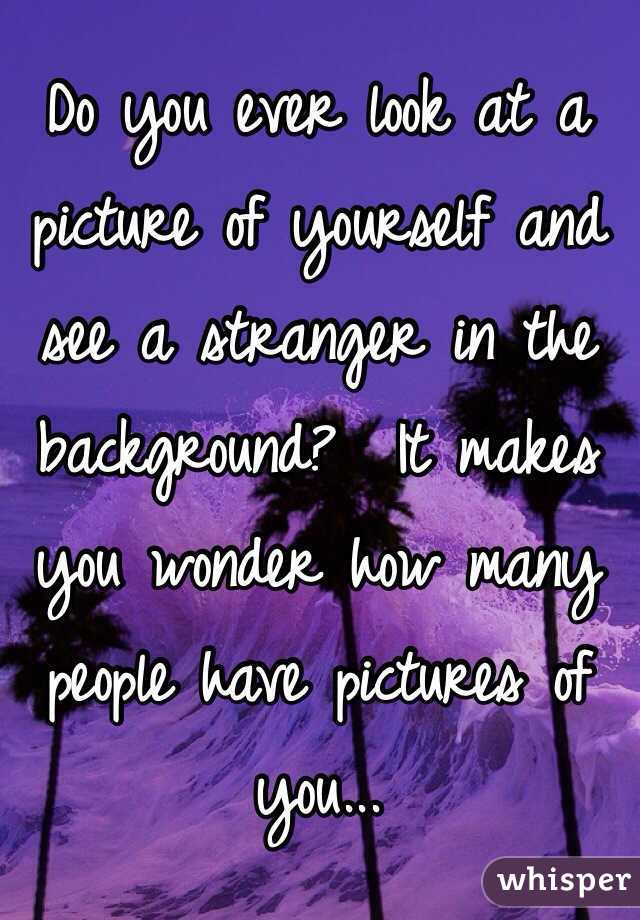 Do you ever look at a picture of yourself and see a stranger in the background?  It makes you wonder how many people have pictures of you...