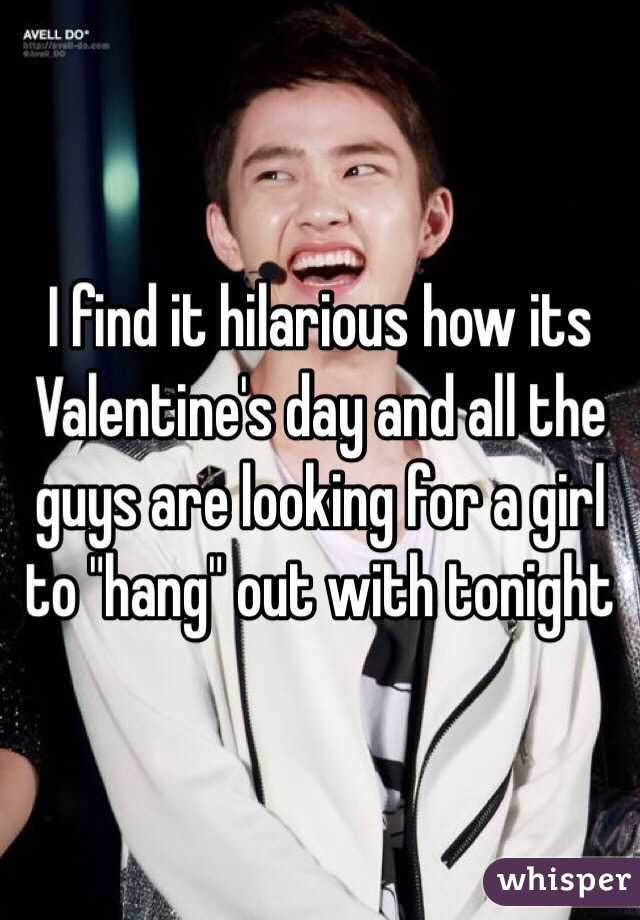 """I find it hilarious how its Valentine's day and all the guys are looking for a girl to """"hang"""" out with tonight"""