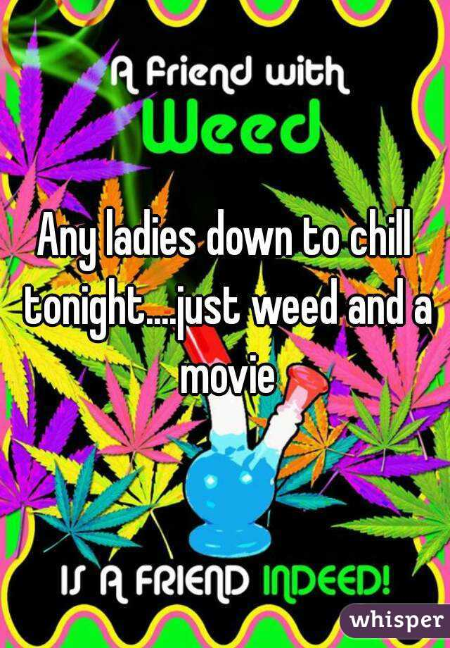 Any ladies down to chill tonight....just weed and a movie