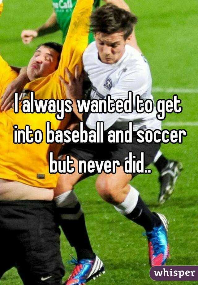 I always wanted to get into baseball and soccer but never did..