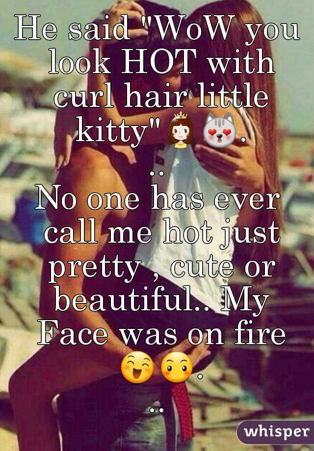 """He said """"WoW you look HOT with curl hair little kitty""""👸😻... No one has ever call me hot just pretty , cute or beautiful.. My Face was on fire 😄😶..."""