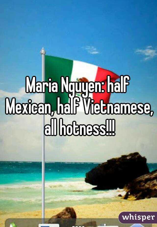 Maria Nguyen: half Mexican, half Vietnamese, all hotness!!!