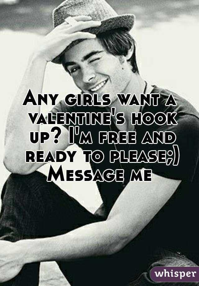 Any girls want a valentine's hook up? I'm free and ready to please;) Message me