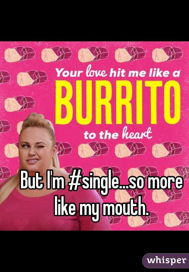 But I'm #single...so more like my mouth.
