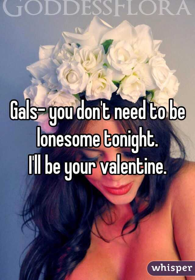 Gals- you don't need to be lonesome tonight.  I'll be your valentine.