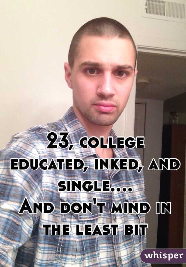 23, college educated, inked, and single.... And don't mind in the least bit