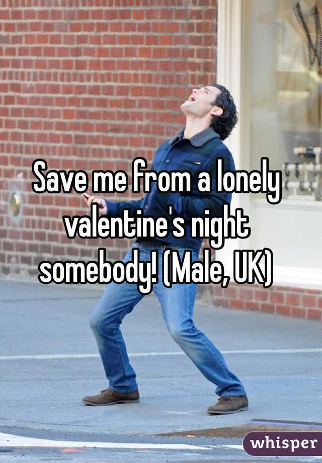 Save me from a lonely valentine's night somebody! (Male, UK)