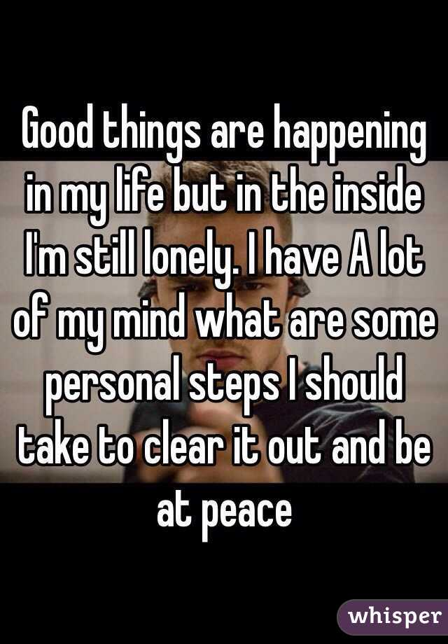 Good things are happening in my life but in the inside I'm still lonely. I have A lot of my mind what are some personal steps I should take to clear it out and be at peace