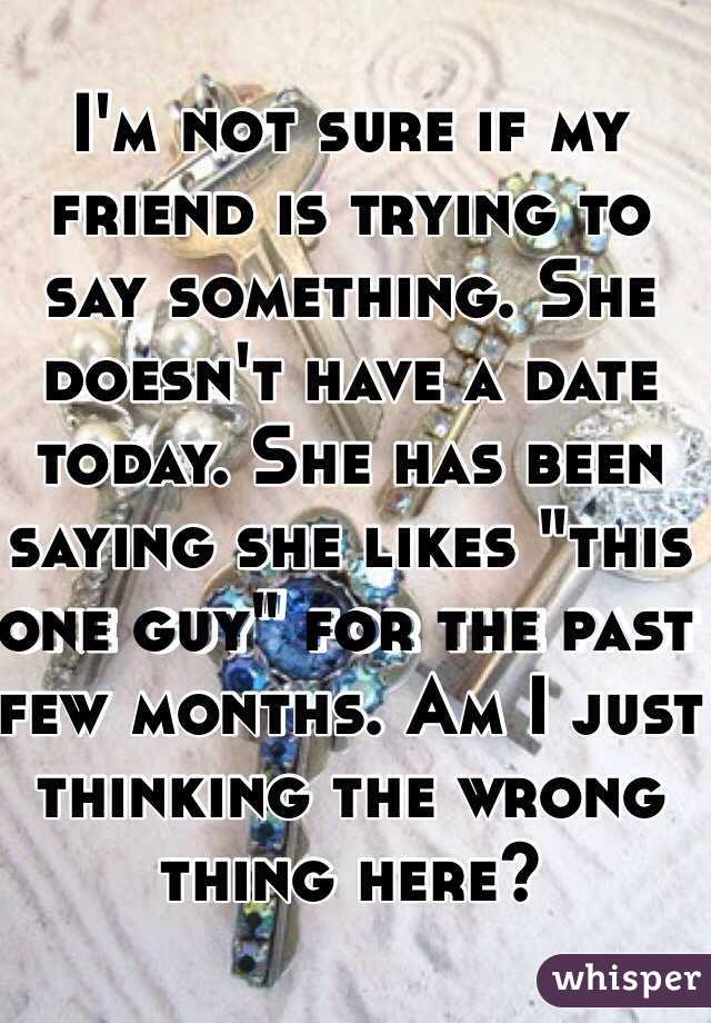 """I'm not sure if my friend is trying to say something. She doesn't have a date today. She has been saying she likes """"this one guy"""" for the past few months. Am I just thinking the wrong thing here?"""