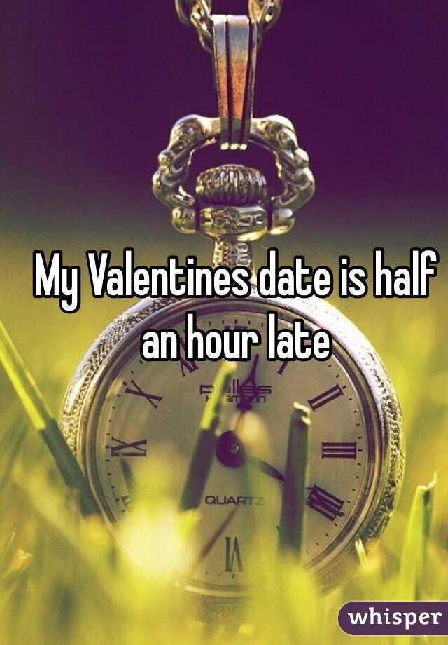 My Valentines date is half an hour late