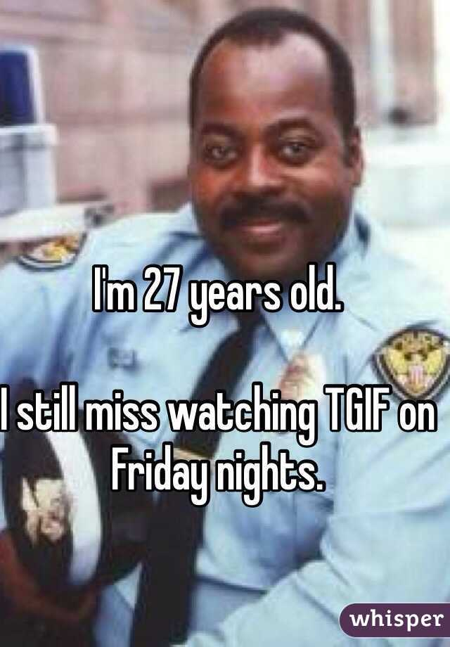 I'm 27 years old.   I still miss watching TGIF on Friday nights.