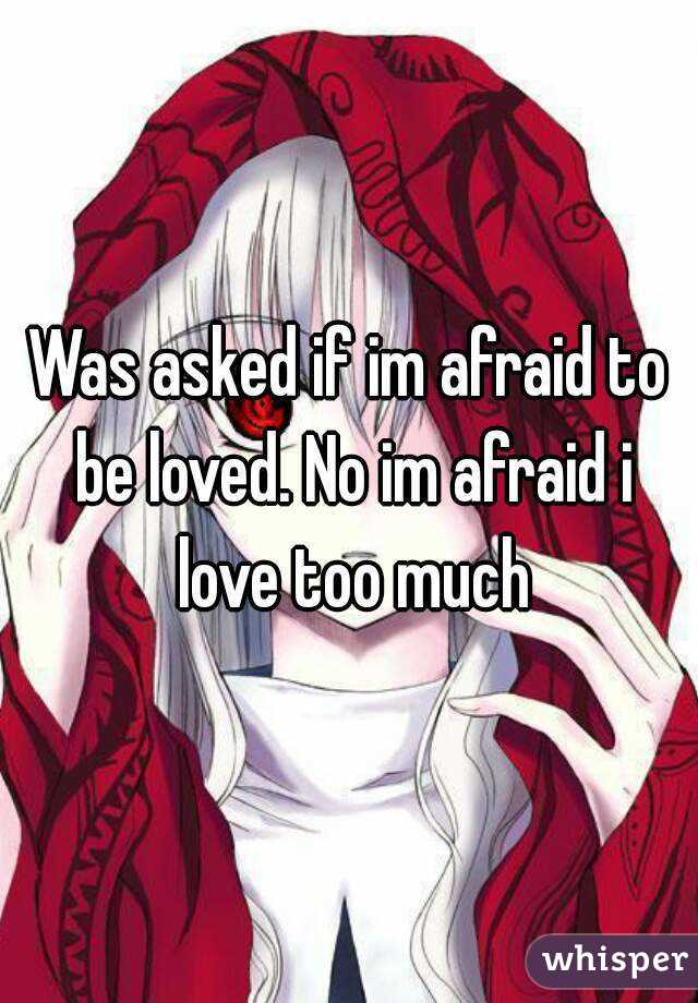 Was asked if im afraid to be loved. No im afraid i love too much