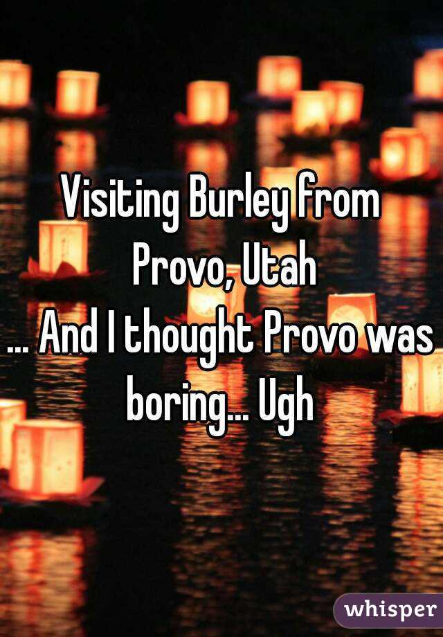 Visiting Burley from Provo, Utah ... And I thought Provo was boring... Ugh