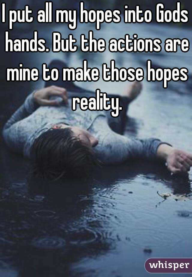 I put all my hopes into Gods hands. But the actions are mine to make those hopes reality.