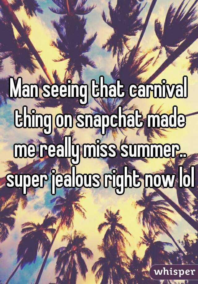 Man seeing that carnival thing on snapchat made me really miss summer.. super jealous right now lol