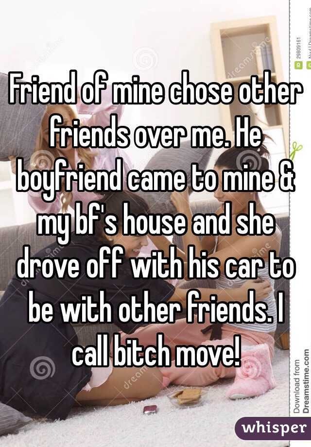 Friend of mine chose other friends over me. He boyfriend came to mine & my bf's house and she drove off with his car to be with other friends. I call bitch move!