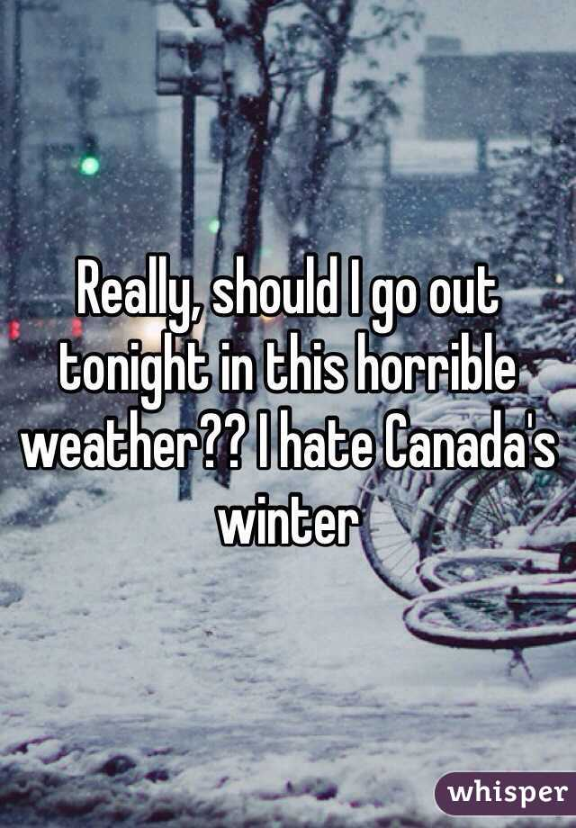 Really, should I go out tonight in this horrible weather?? I hate Canada's winter