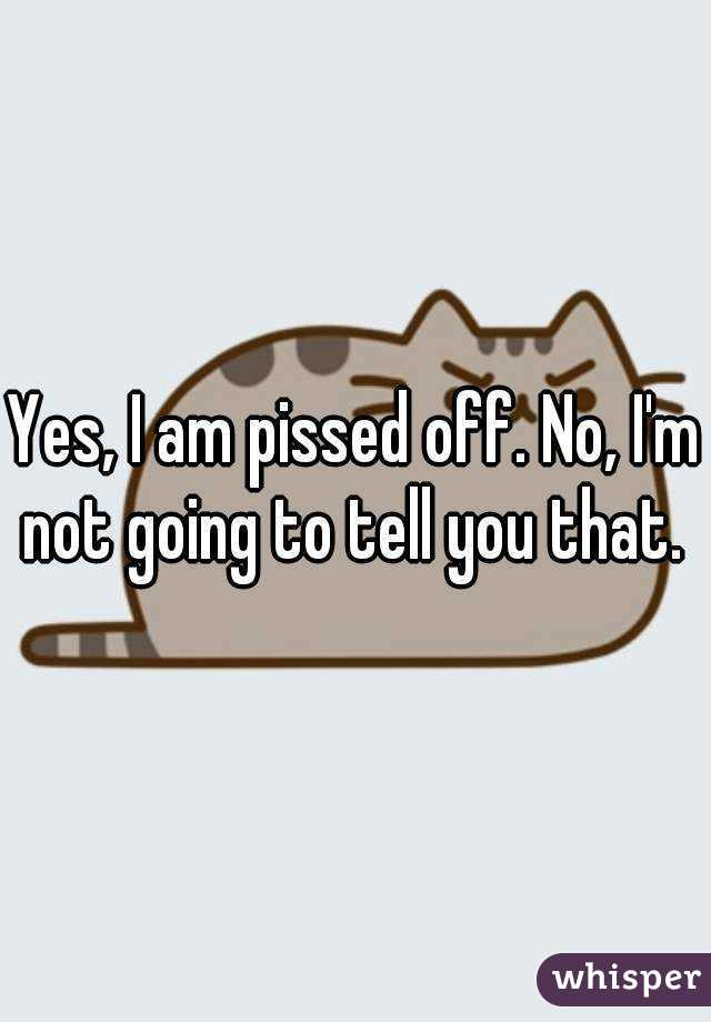 Yes, I am pissed off. No, I'm not going to tell you that.