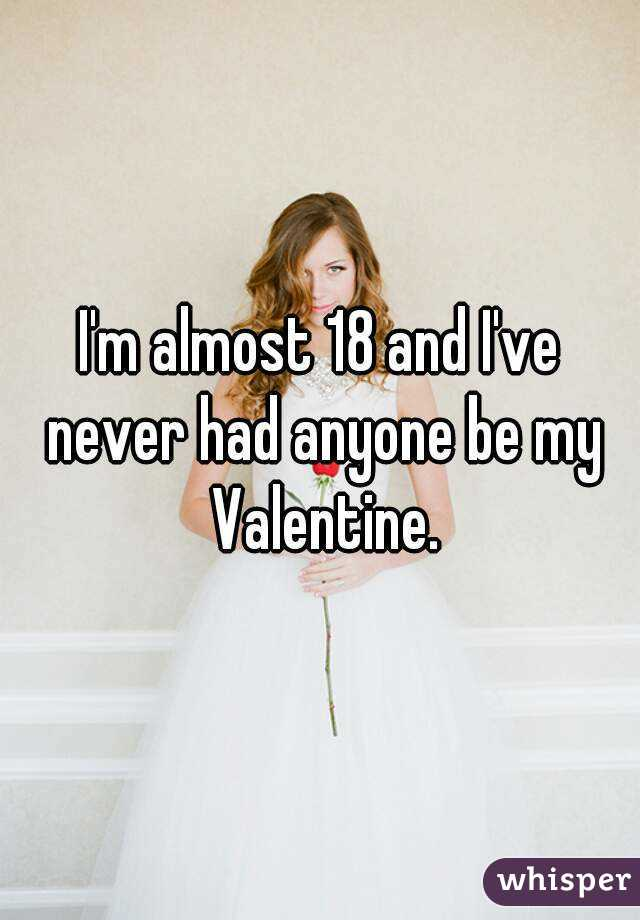 I'm almost 18 and I've never had anyone be my Valentine.