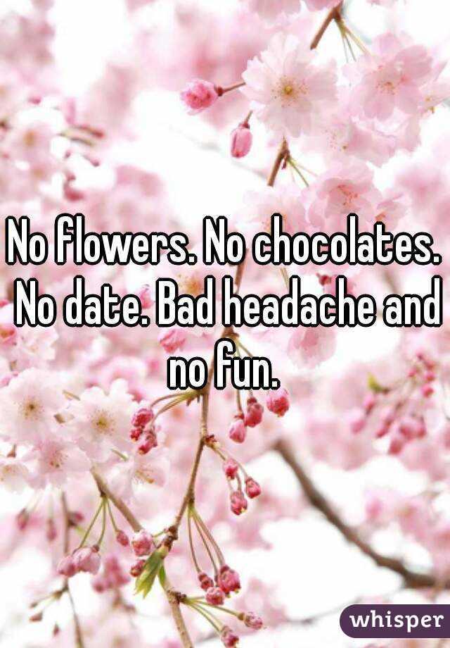 No flowers. No chocolates. No date. Bad headache and no fun.