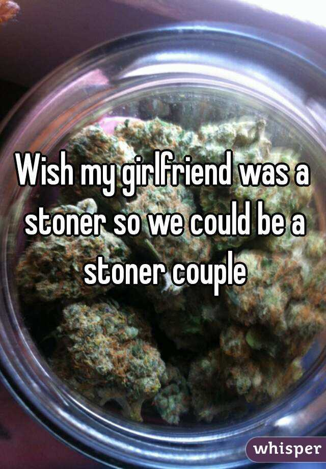 Wish my girlfriend was a stoner so we could be a stoner couple