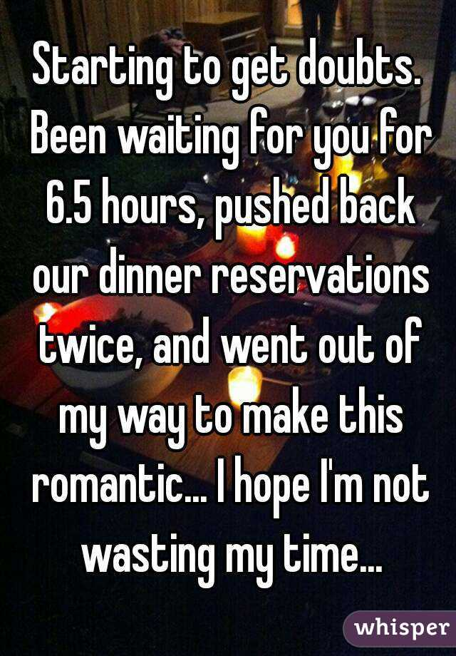 Starting to get doubts. Been waiting for you for 6.5 hours, pushed back our dinner reservations twice, and went out of my way to make this romantic... I hope I'm not wasting my time...