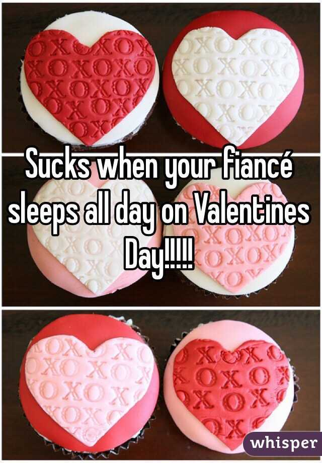 Sucks when your fiancé sleeps all day on Valentines Day!!!!!