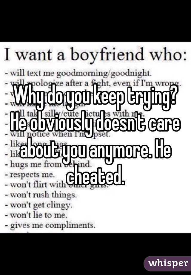 Why do you keep trying? He obviously doesn't care about you anymore. He cheated.