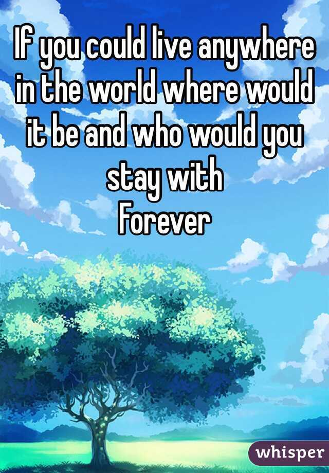 If you could live anywhere in the world where would it be and who would you stay with Forever