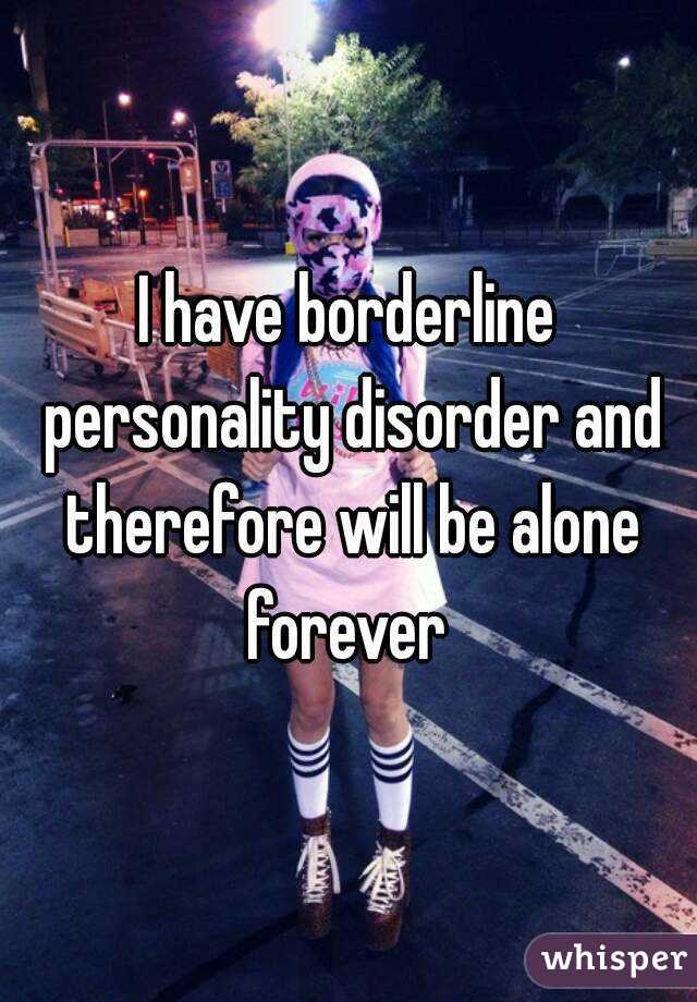 I have borderline personality disorder and therefore will be alone forever