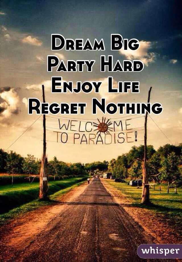 Dream Big Party Hard Enjoy Life Regret Nothing