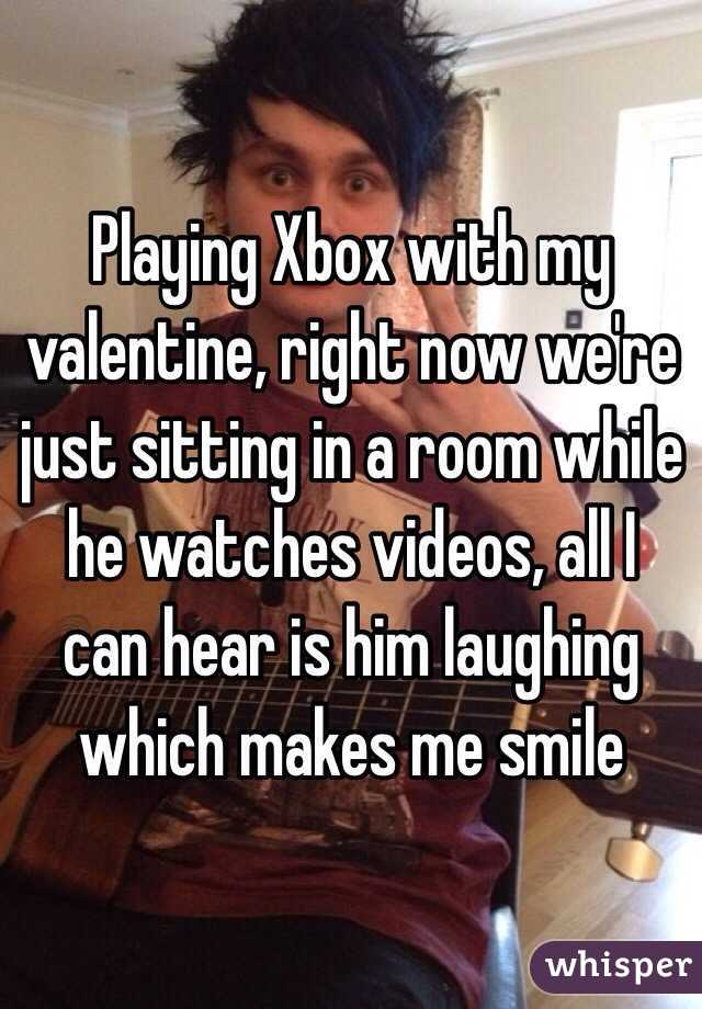 Playing Xbox with my valentine, right now we're just sitting in a room while he watches videos, all I can hear is him laughing which makes me smile