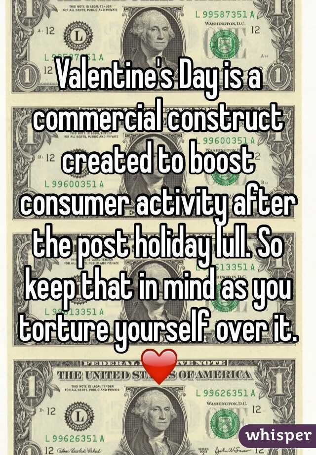 Valentine's Day is a commercial construct created to boost consumer activity after the post holiday lull. So keep that in mind as you torture yourself over it. ❤️