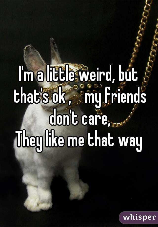 I'm a little weird, but that's ok ,    my friends don't care, They like me that way