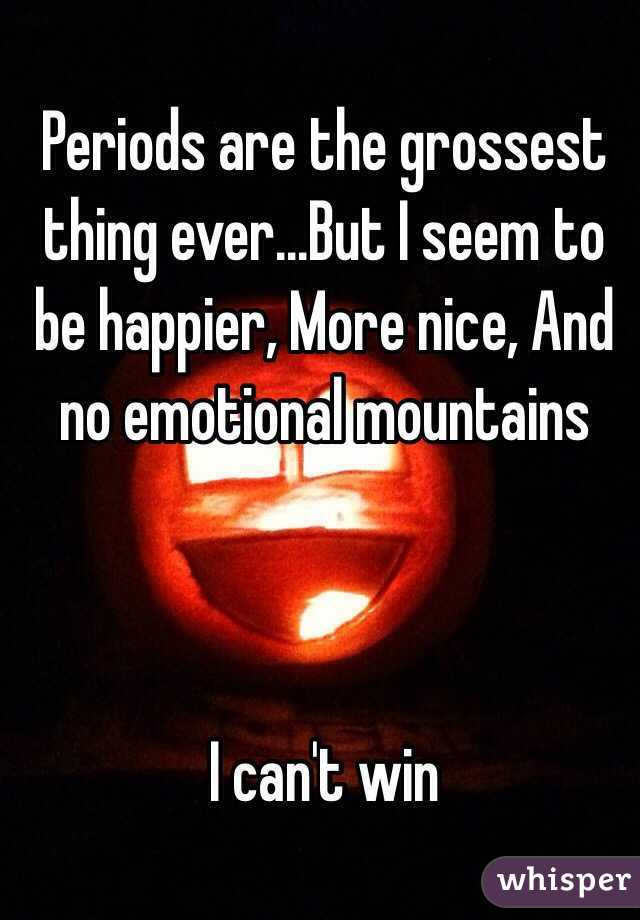 Periods are the grossest thing ever...But I seem to be happier, More nice, And no emotional mountains    I can't win