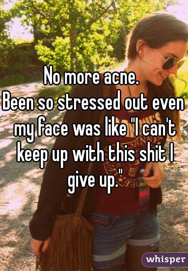 """No more acne.  Been so stressed out even my face was like """"I can't keep up with this shit I give up."""""""