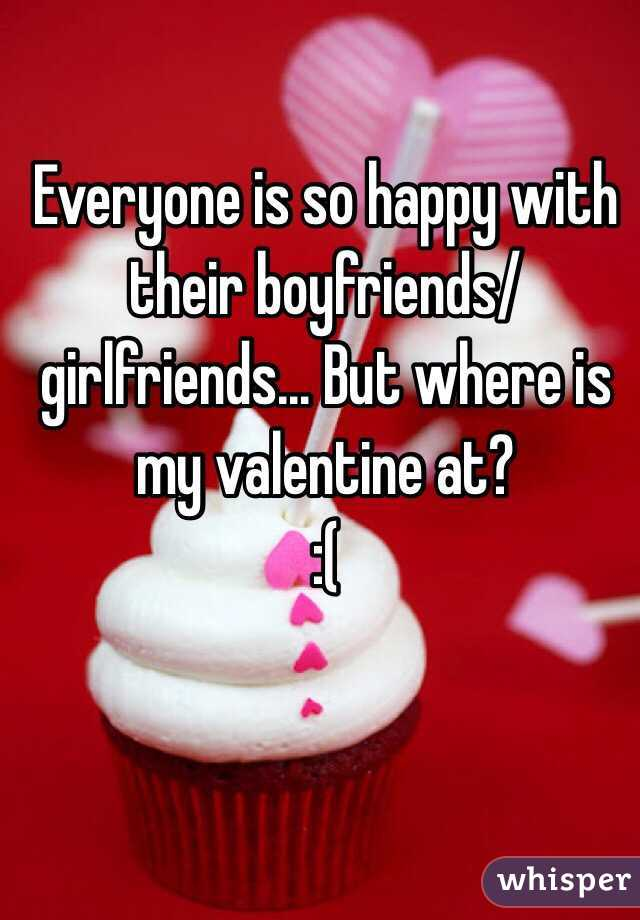 Everyone is so happy with their boyfriends/girlfriends... But where is my valentine at?  :(