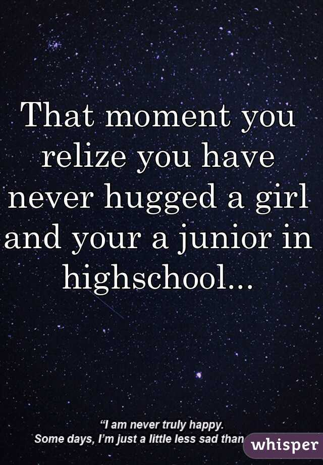 That moment you relize you have never hugged a girl and your a junior in highschool...