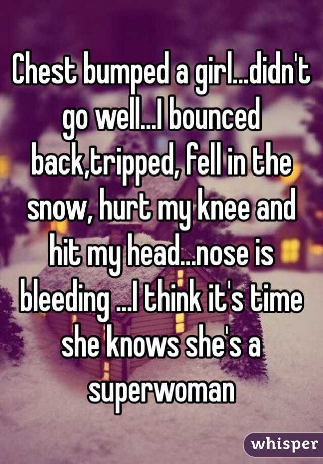 Chest bumped a girl...didn't go well...I bounced back,tripped, fell in the snow, hurt my knee and hit my head...nose is bleeding ...I think it's time she knows she's a superwoman