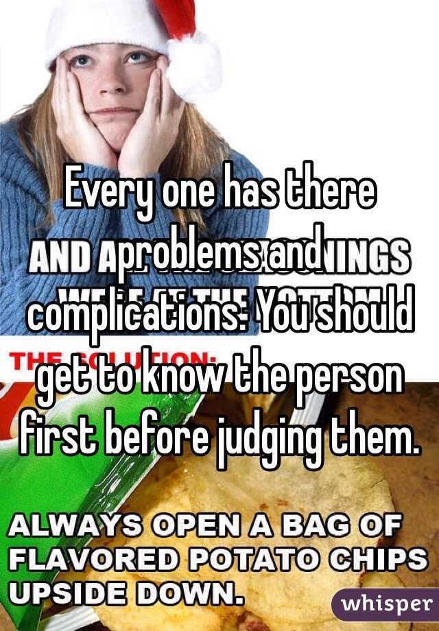 Every one has there problems and complications. You should get to know the person first before judging them.