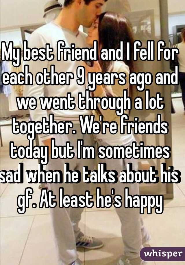 My best friend and I fell for each other 9 years ago and we went through a lot together. We're friends today but I'm sometimes sad when he talks about his gf. At least he's happy