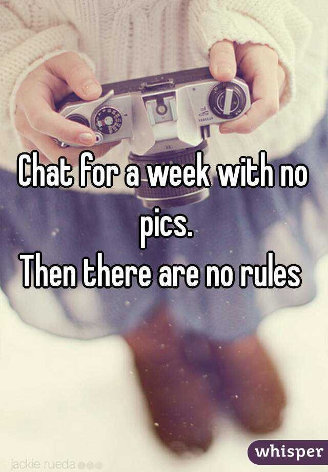 Chat for a week with no pics. Then there are no rules