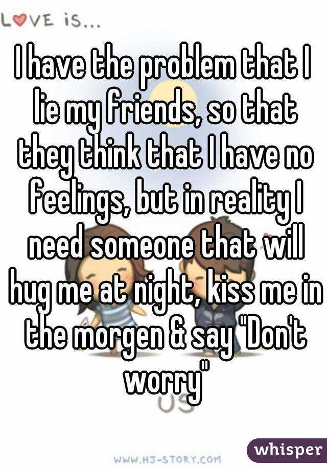 """I have the problem that I lie my friends, so that they think that I have no feelings, but in reality I need someone that will hug me at night, kiss me in the morgen & say """"Don't worry"""""""