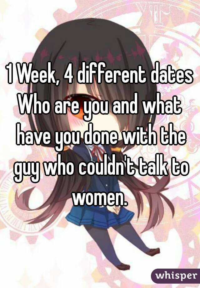 1 Week, 4 different dates Who are you and what have you done with the guy who couldn't talk to women.