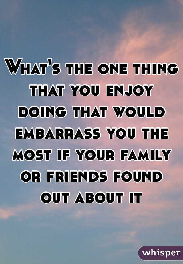 What's the one thing that you enjoy doing that would embarrass you the most if your family or friends found out about it