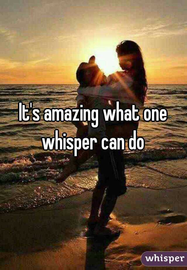 It's amazing what one whisper can do