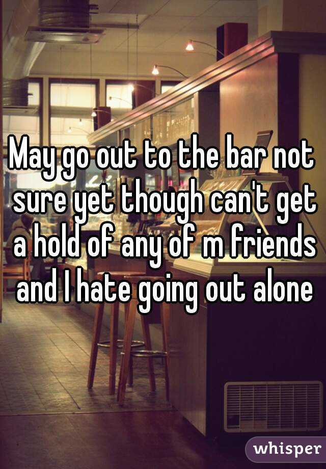 May go out to the bar not sure yet though can't get a hold of any of m friends and I hate going out alone