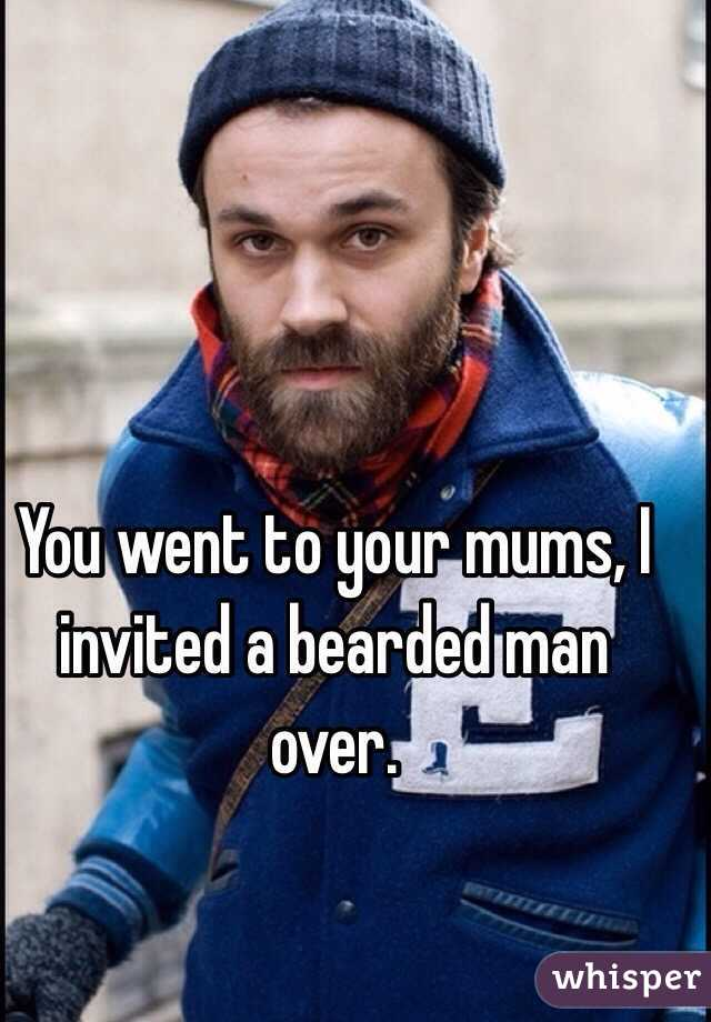 You went to your mums, I invited a bearded man over.