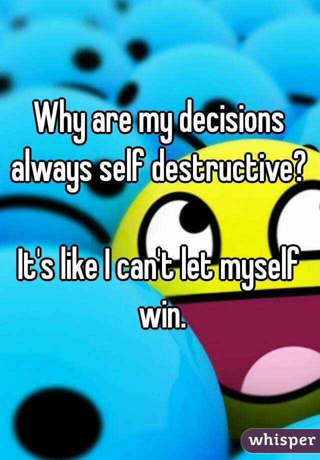 Why are my decisions always self destructive?   It's like I can't let myself win.