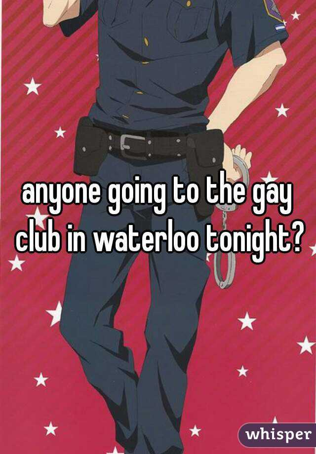 anyone going to the gay club in waterloo tonight?